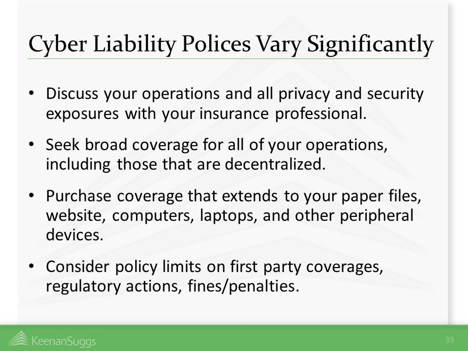 Cyber Liability Polices Vary Significantly Discuss your operations and all privacy and security exposures with your insurance professional. Seek broad