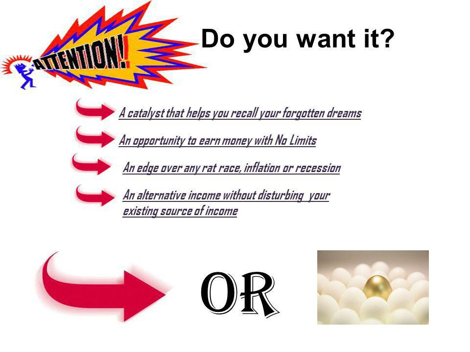 Do you want it? A catalyst that helps you recall your forgotten dreams An opportunity to earn money with No Limits An edge over any rat race, inflatio