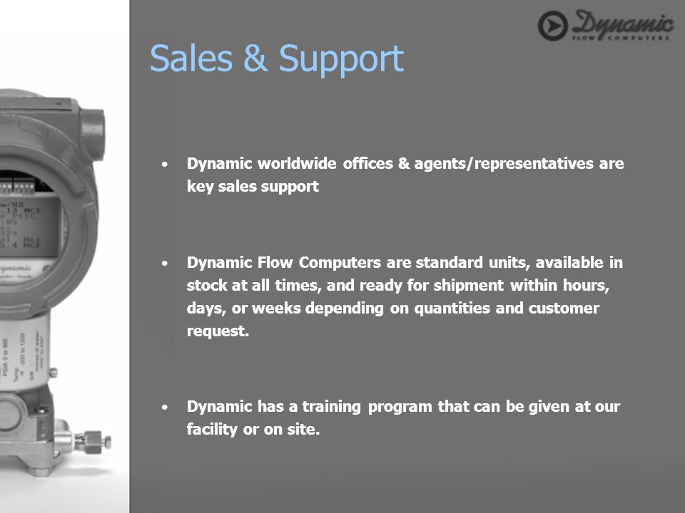 Dynamic worldwide offices & agents/representatives are key sales support Dynamic Flow Computers are standard units, available in stock at all times, a