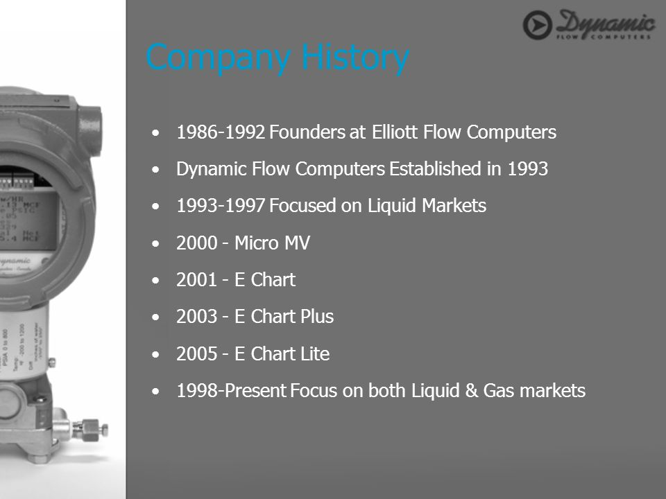 Company History 1986-1992 Founders at Elliott Flow Computers Dynamic Flow Computers Established in 1993 1993-1997 Focused on Liquid Markets 2000 - Mic