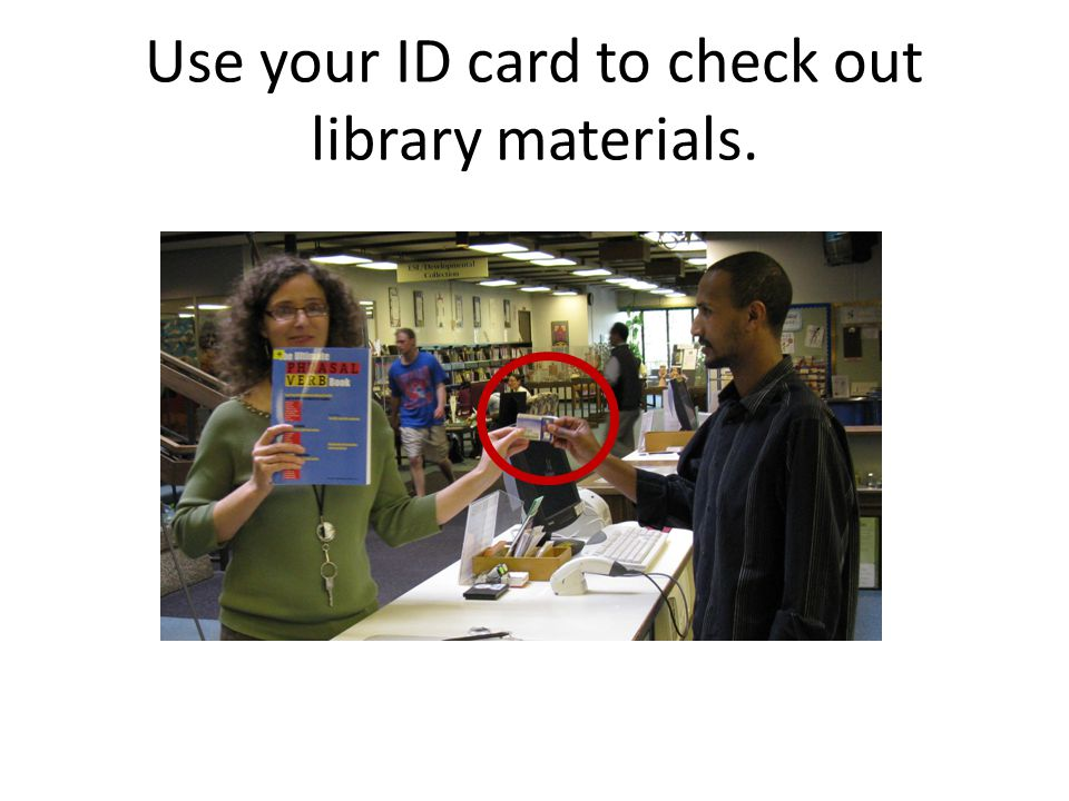 Use your ID card to check out library materials.