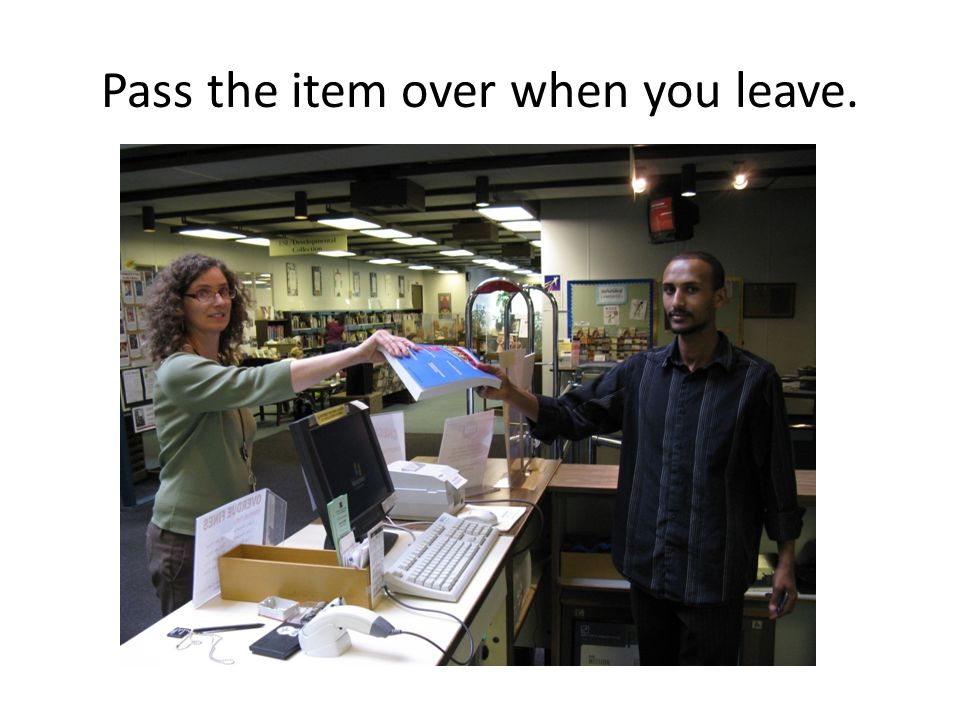 Pass the item over when you leave.