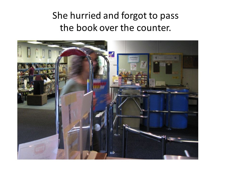 She hurried and forgot to pass the book over the counter.