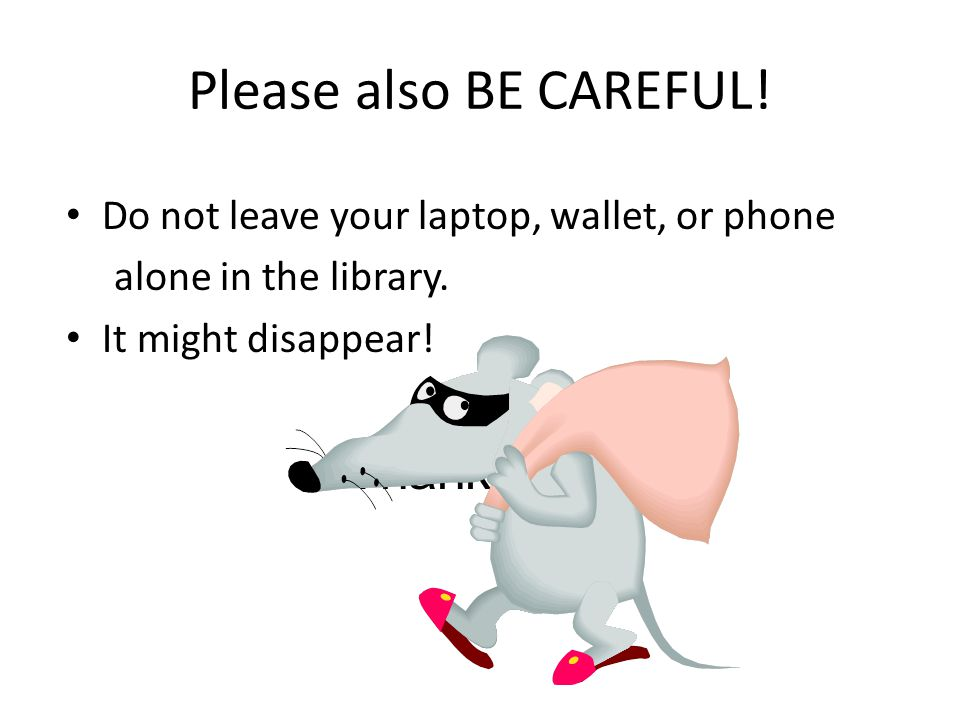 Please also BE CAREFUL. Do not leave your laptop, wallet, or phone alone in the library.