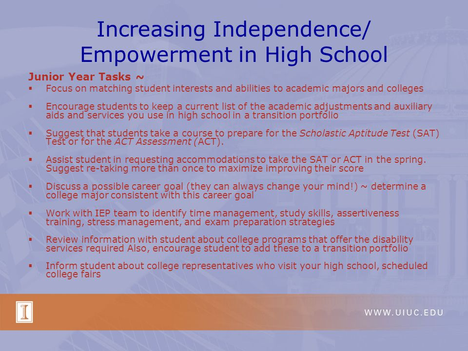 Increasing Independence/ Empowerment in High School Junior Year Tasks ~ Focus on matching student interests and abilities to academic majors and colleges Encourage students to keep a current list of the academic adjustments and auxiliary aids and services you use in high school in a transition portfolio Suggest that students take a course to prepare for the Scholastic Aptitude Test (SAT) Test or for the ACT Assessment (ACT).