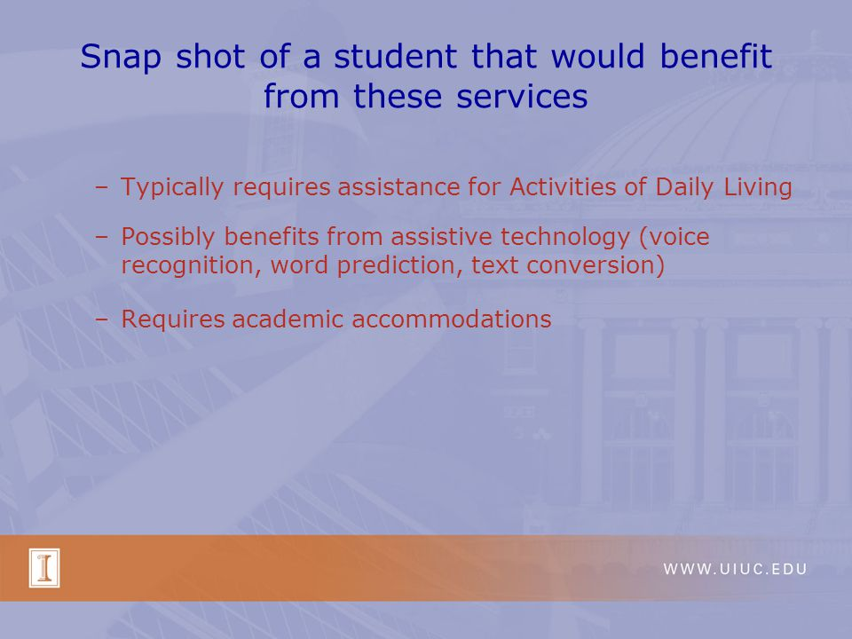 Snap shot of a student that would benefit from these services –Typically requires assistance for Activities of Daily Living –Possibly benefits from assistive technology (voice recognition, word prediction, text conversion) –Requires academic accommodations