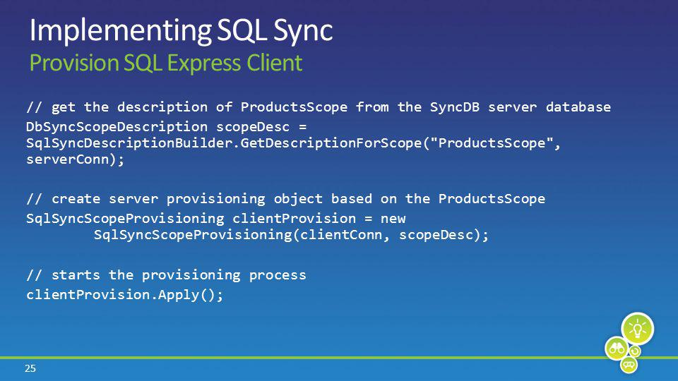 25 Implementing SQL Sync Provision SQL Express Client // get the description of ProductsScope from the SyncDB server database DbSyncScopeDescription scopeDesc = SqlSyncDescriptionBuilder.GetDescriptionForScope( ProductsScope , serverConn); // create server provisioning object based on the ProductsScope SqlSyncScopeProvisioning clientProvision = new SqlSyncScopeProvisioning(clientConn, scopeDesc); // starts the provisioning process clientProvision.Apply();