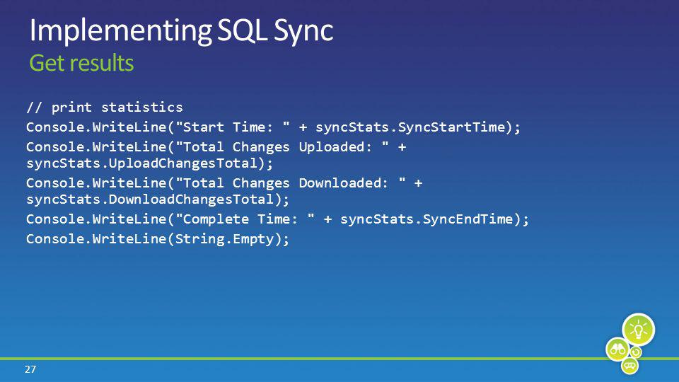 27 Implementing SQL Sync Get results // print statistics Console.WriteLine( Start Time: + syncStats.SyncStartTime); Console.WriteLine( Total Changes Uploaded: + syncStats.UploadChangesTotal); Console.WriteLine( Total Changes Downloaded: + syncStats.DownloadChangesTotal); Console.WriteLine( Complete Time: + syncStats.SyncEndTime); Console.WriteLine(String.Empty);