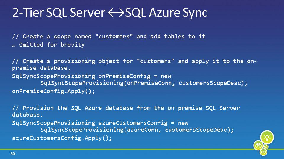 30 2-Tier SQL Server SQL Azure Sync // Create a scope named customers and add tables to it … Omitted for brevity // Create a provisioning object for customers and apply it to the on- premise database.
