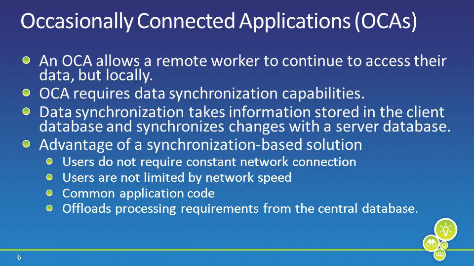 6 Occasionally Connected Applications (OCAs) An OCA allows a remote worker to continue to access their data, but locally.