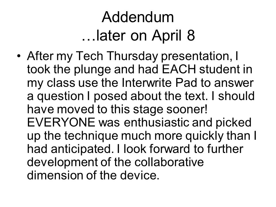 Addendum …later on April 8 After my Tech Thursday presentation, I took the plunge and had EACH student in my class use the Interwrite Pad to answer a