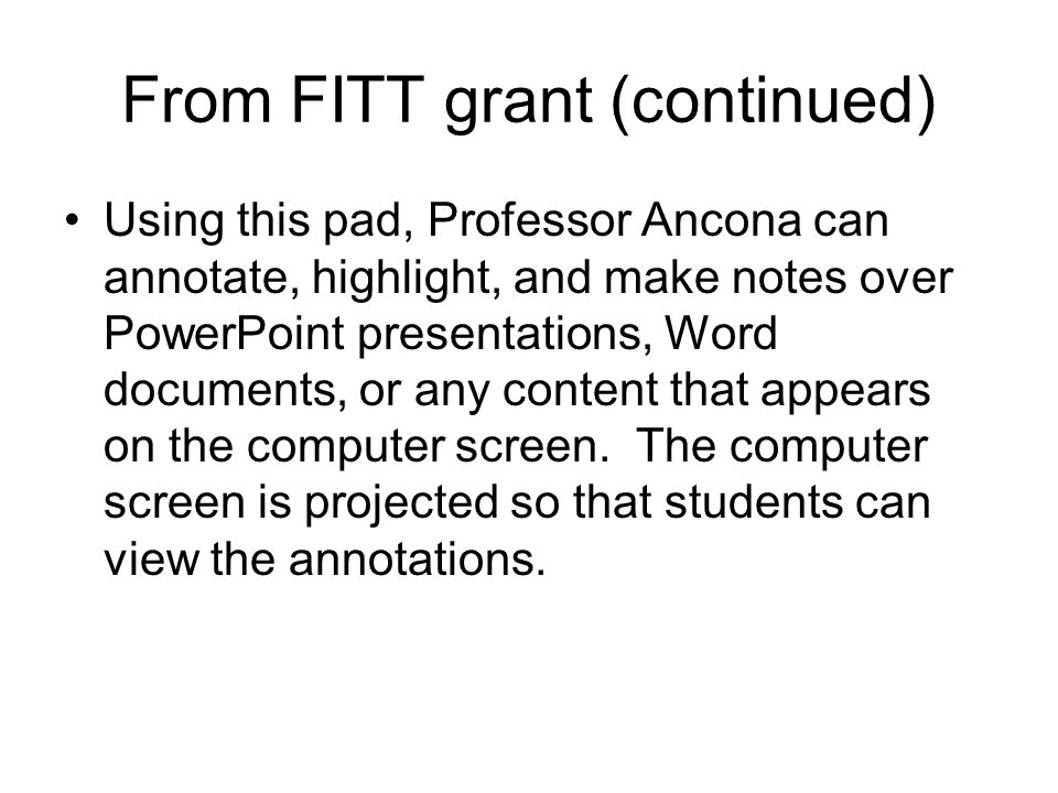 From FITT grant (continued) Using this pad, Professor Ancona can annotate, highlight, and make notes over PowerPoint presentations, Word documents, or
