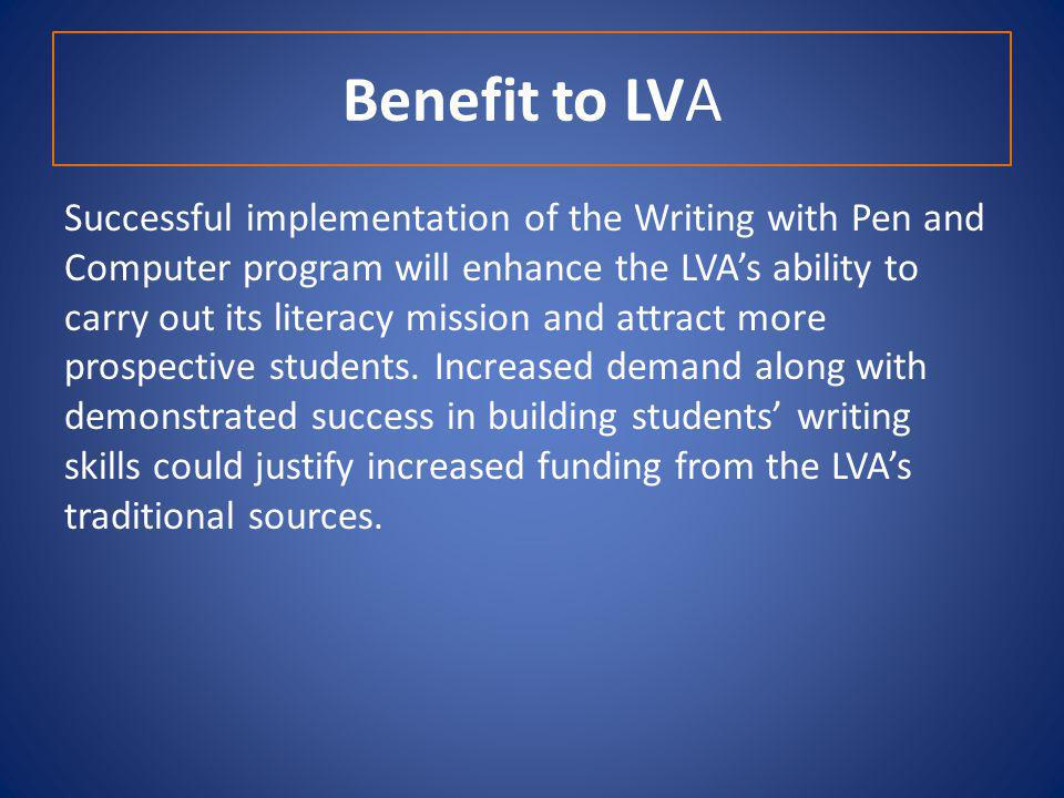 Benefit to LVA Successful implementation of the Writing with Pen and Computer program will enhance the LVAs ability to carry out its literacy mission and attract more prospective students.
