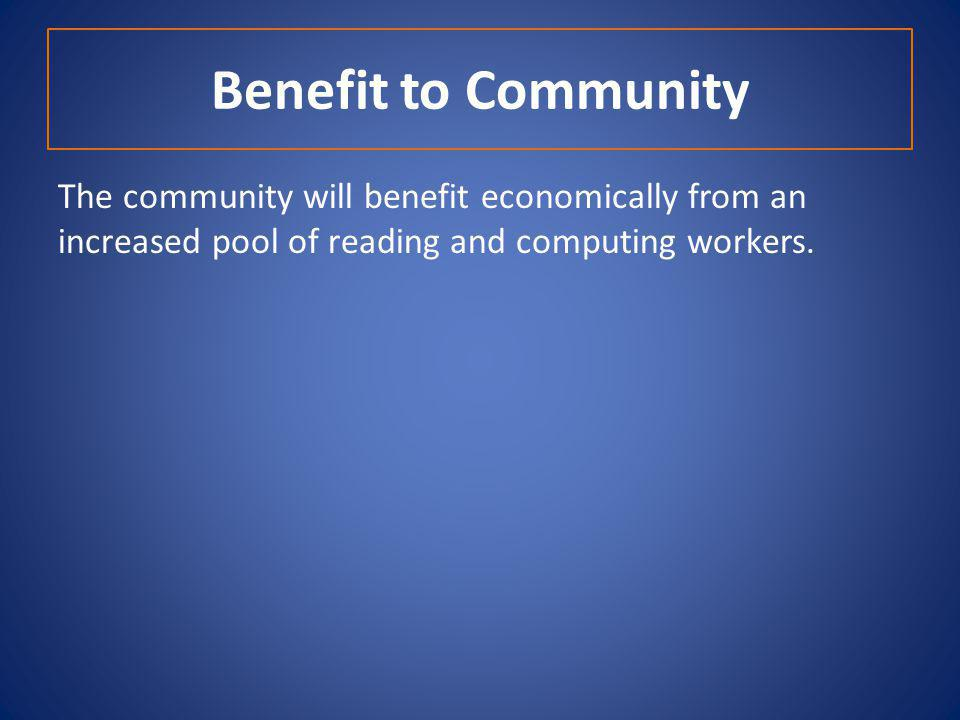 Benefit to Community The community will benefit economically from an increased pool of reading and computing workers.