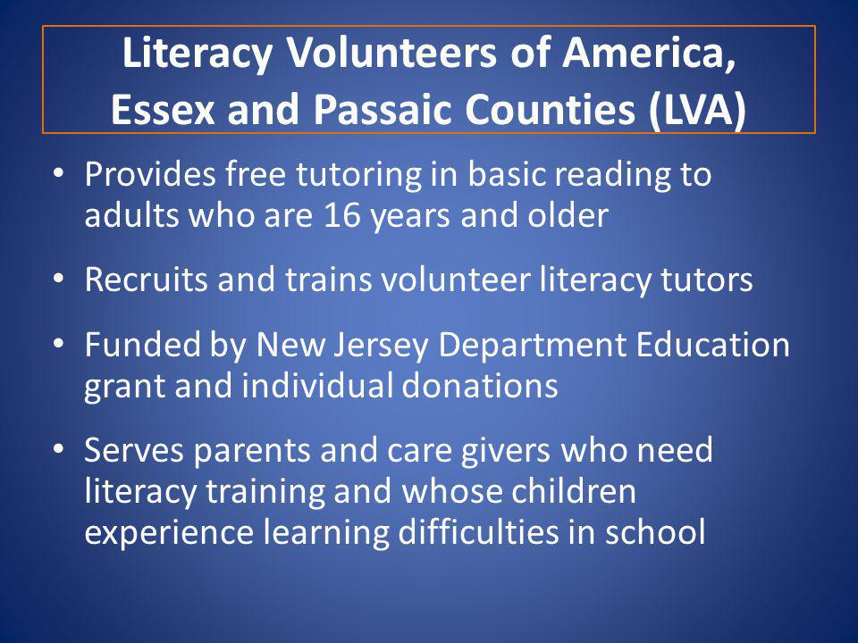 Literacy Volunteers of America, Essex and Passaic Counties (LVA) Provides free tutoring in basic reading to adults who are 16 years and older Recruits and trains volunteer literacy tutors Funded by New Jersey Department Education grant and individual donations Serves parents and care givers who need literacy training and whose children experience learning difficulties in school