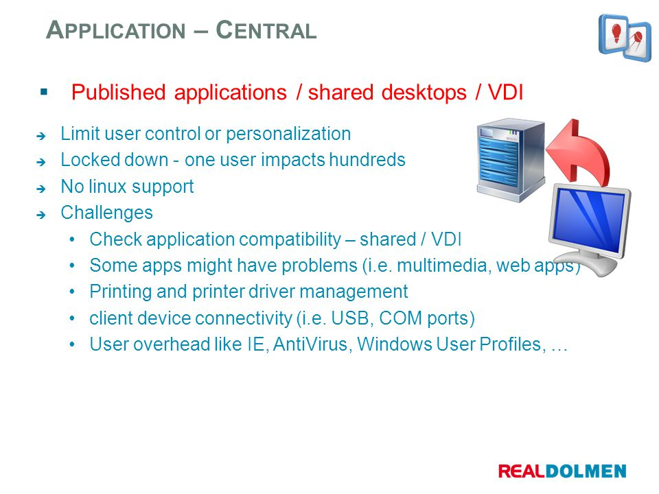 Published applications / shared desktops / VDI A PPLICATION – C ENTRAL Limit user control or personalization Locked down - one user impacts hundreds N