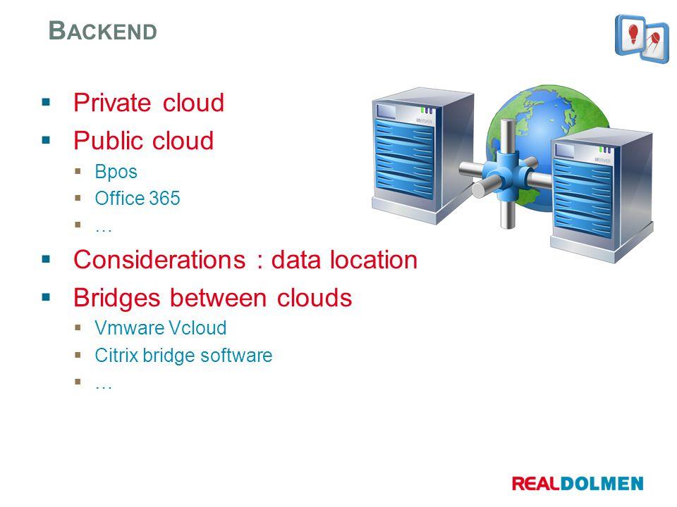 Private cloud Public cloud Bpos Office 365 … Considerations : data location Bridges between clouds Vmware Vcloud Citrix bridge software … B ACKEND