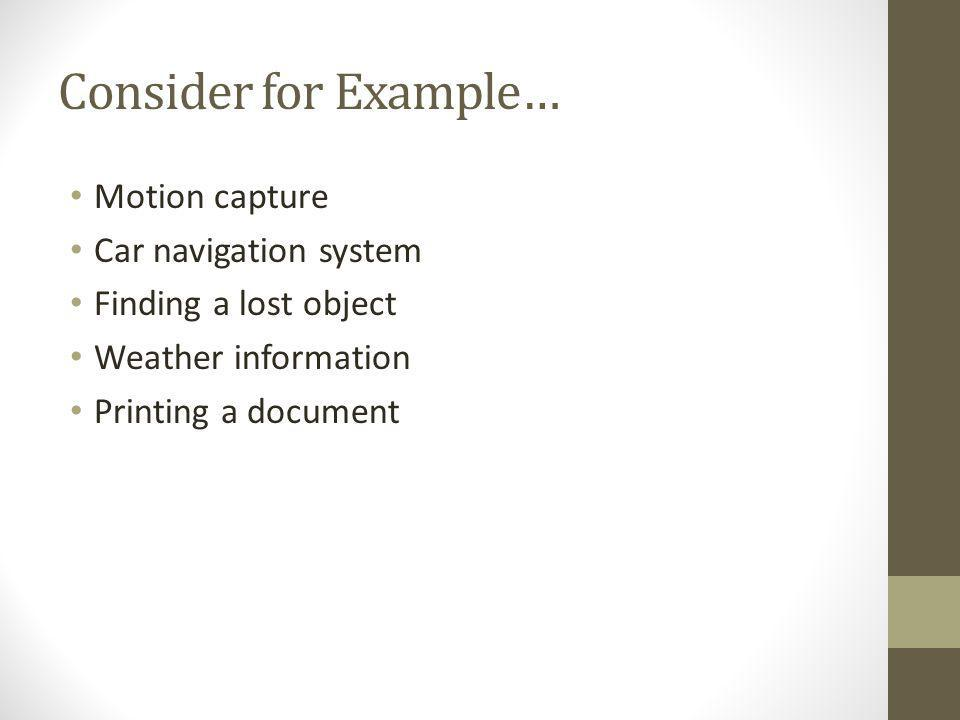 Consider for Example… Motion capture Car navigation system Finding a lost object Weather information Printing a document