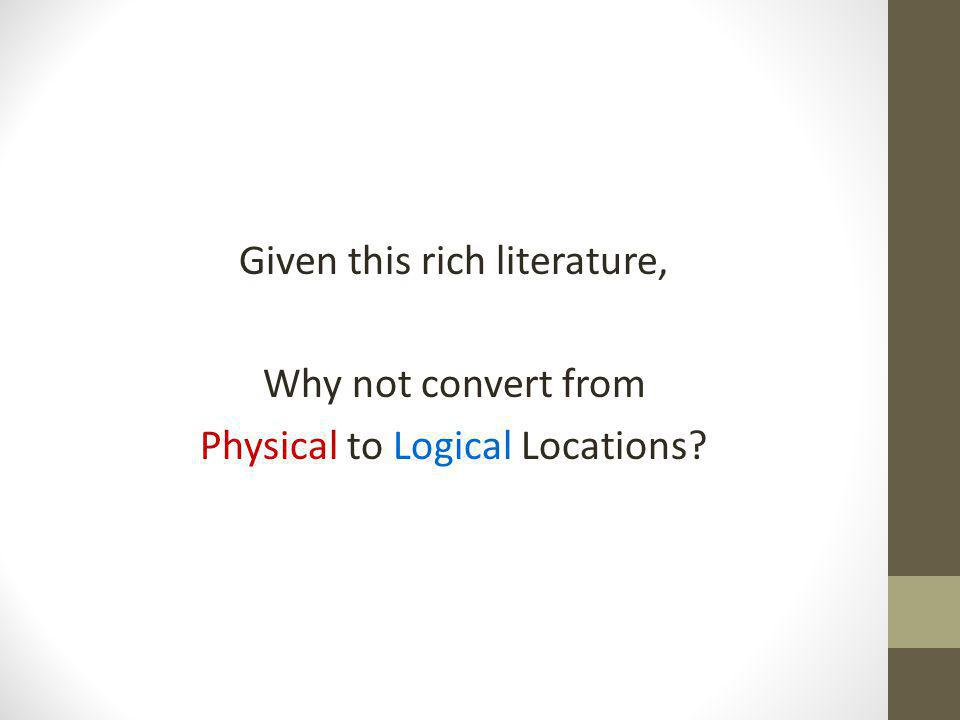 Given this rich literature, Why not convert from Physical to Logical Locations?
