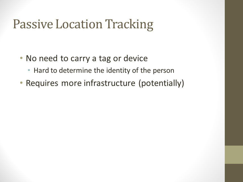 Passive Location Tracking No need to carry a tag or device Hard to determine the identity of the person Requires more infrastructure (potentially)