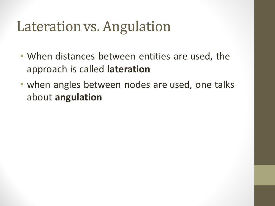 Lateration vs. Angulation When distances between entities are used, the approach is called lateration when angles between nodes are used, one talks ab