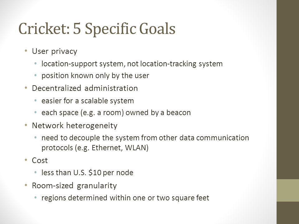 Cricket: 5 Specific Goals User privacy location-support system, not location-tracking system position known only by the user Decentralized administrat