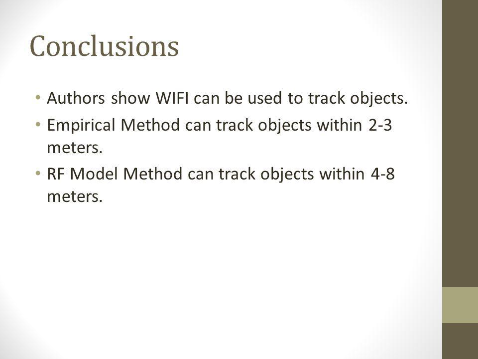 Conclusions Authors show WIFI can be used to track objects. Empirical Method can track objects within 2-3 meters. RF Model Method can track objects wi