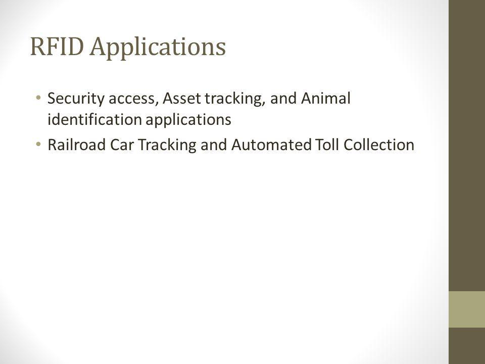 RFID Applications Security access, Asset tracking, and Animal identification applications Railroad Car Tracking and Automated Toll Collection