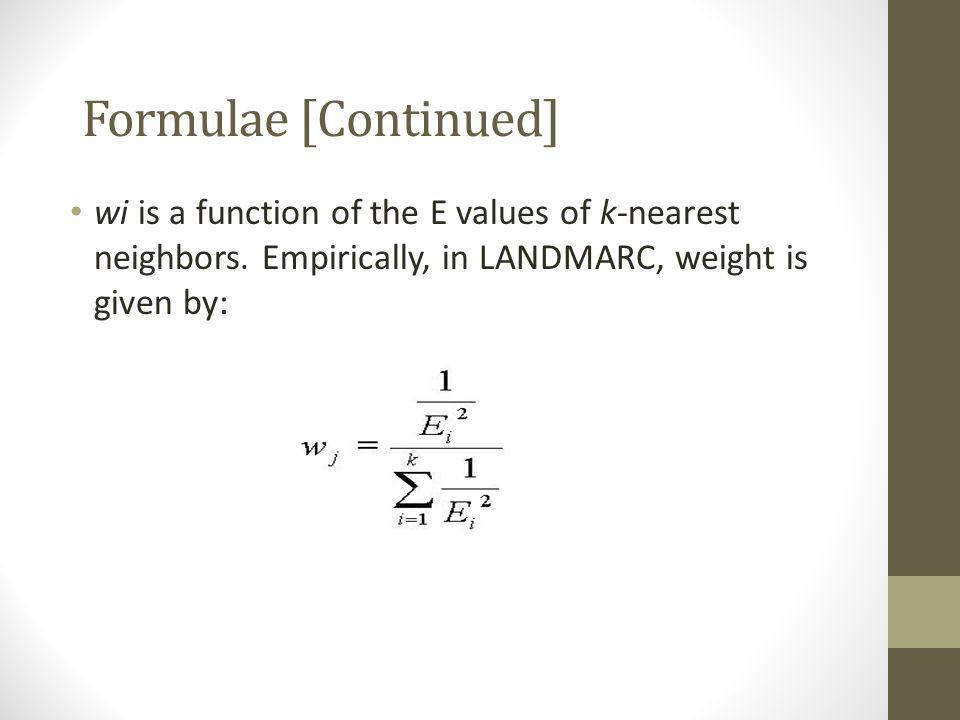 Formulae [Continued] wi is a function of the E values of k-nearest neighbors. Empirically, in LANDMARC, weight is given by: