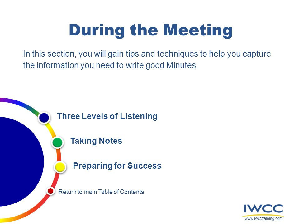 During the Meeting In this section, you will gain tips and techniques to help you capture the information you need to write good Minutes. Return to ma
