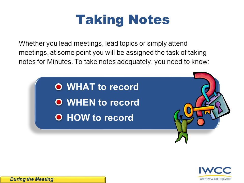 www.iwcctraining.com Taking Notes Whether you lead meetings, lead topics or simply attend meetings, at some point you will be assigned the task of tak
