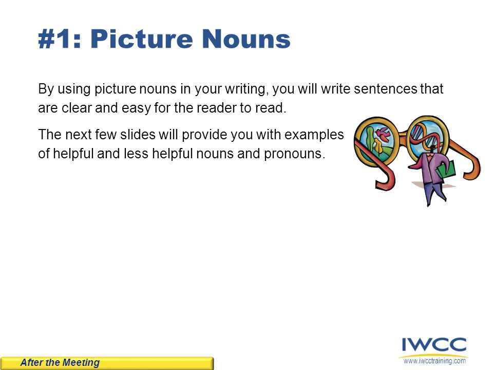 www.iwcctraining.com #1: Picture Nouns By using picture nouns in your writing, you will write sentences that are clear and easy for the reader to read