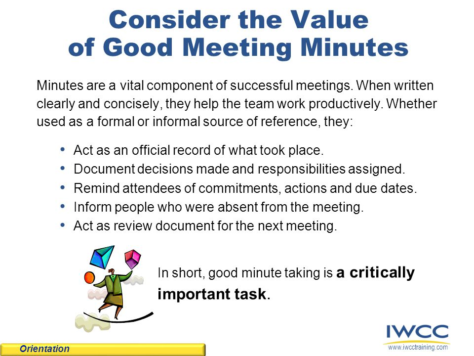 Consider the Value of Good Meeting Minutes Minutes are a vital component of successful meetings. When written clearly and concisely, they help the tea