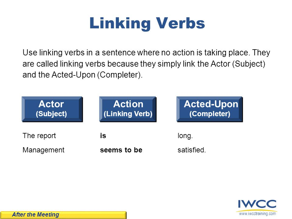 www.iwcctraining.com Linking Verbs Use linking verbs in a sentence where no action is taking place. They are called linking verbs because they simply