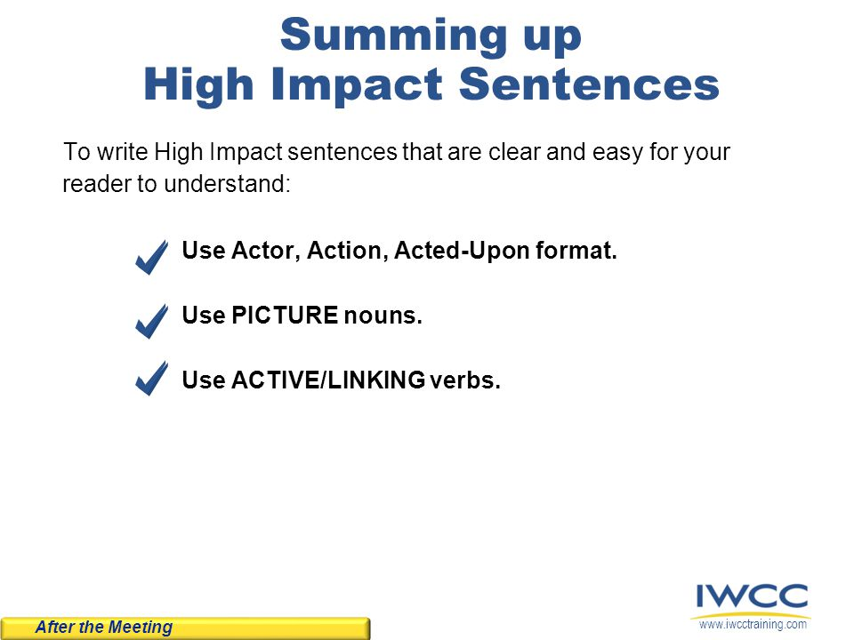 www.iwcctraining.com Summing up High Impact Sentences To write High Impact sentences that are clear and easy for your reader to understand: Use Actor,