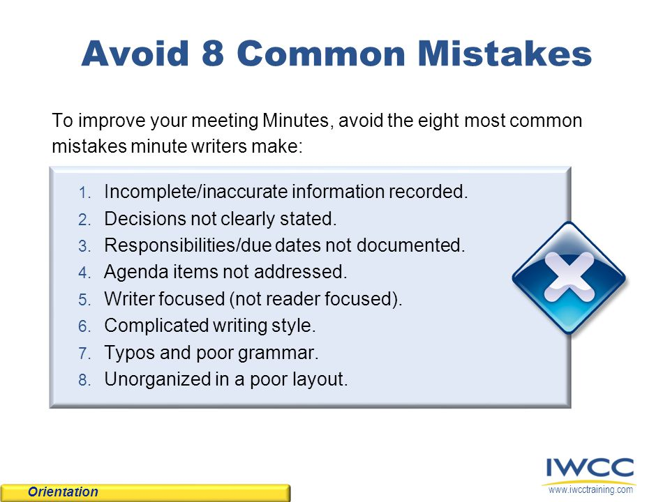 www.iwcctraining.com Avoid 8 Common Mistakes To improve your meeting Minutes, avoid the eight most common mistakes minute writers make: 1. Incomplete/