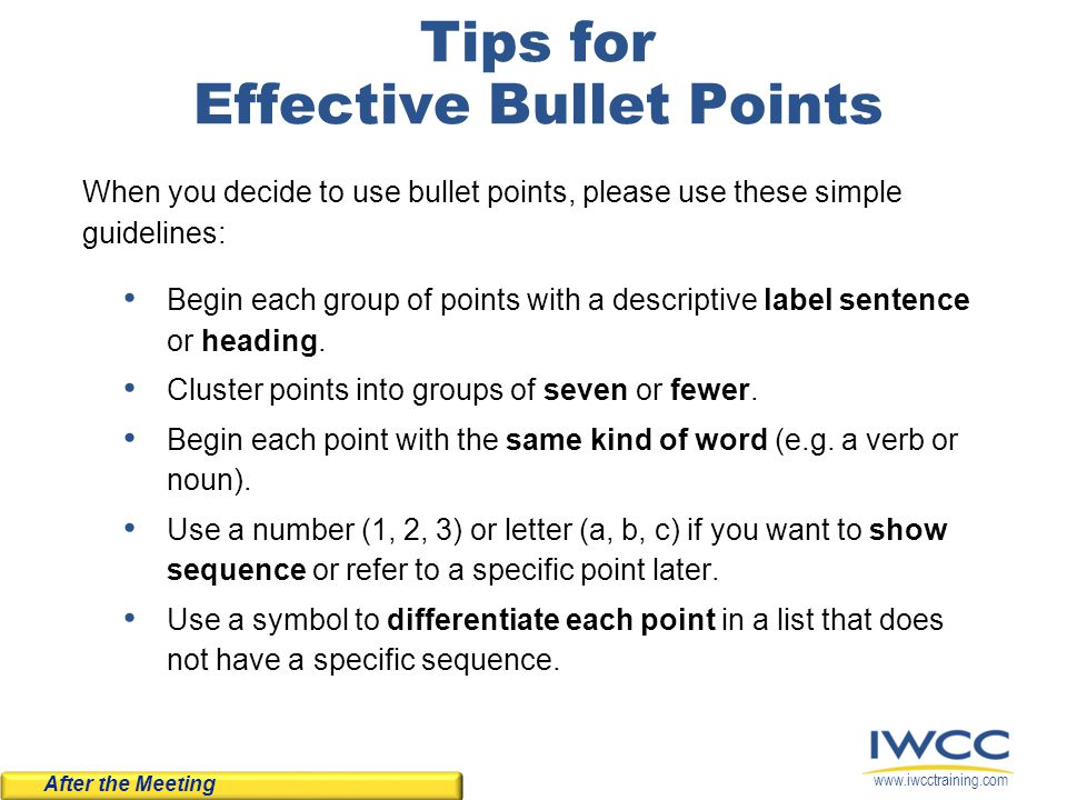 www.iwcctraining.com Tips for Effective Bullet Points When you decide to use bullet points, please use these simple guidelines: Begin each group of po