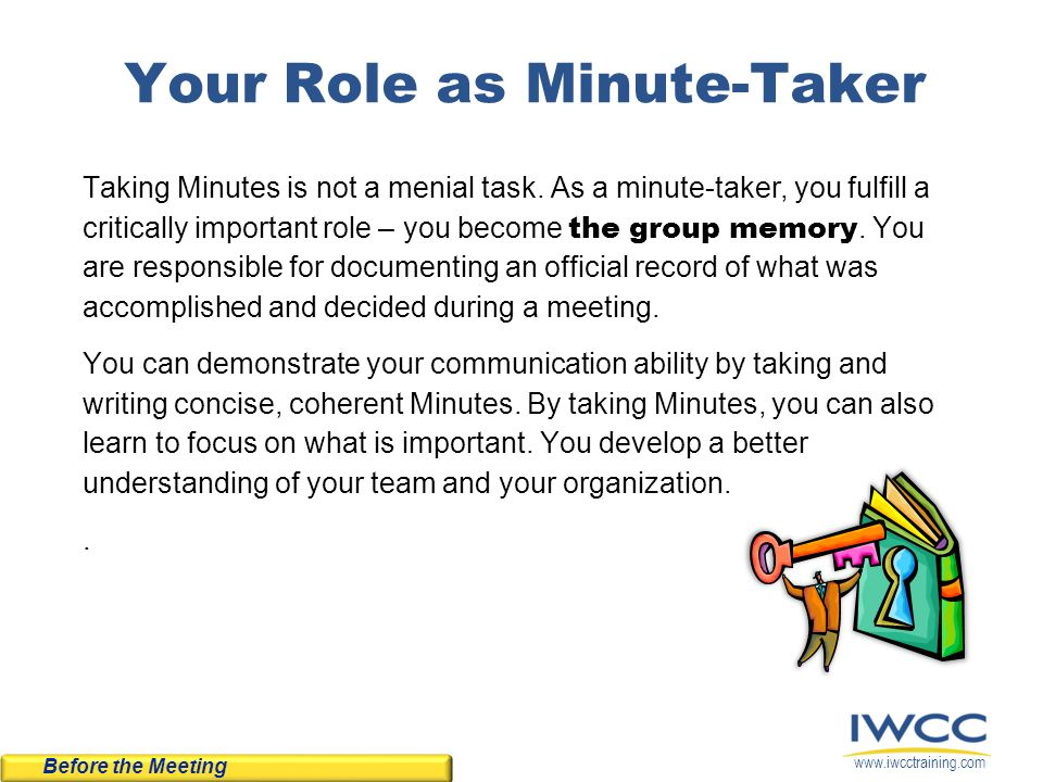 www.iwcctraining.com Your Role as Minute-Taker Taking Minutes is not a menial task. As a minute-taker, you fulfill a critically important role – you b