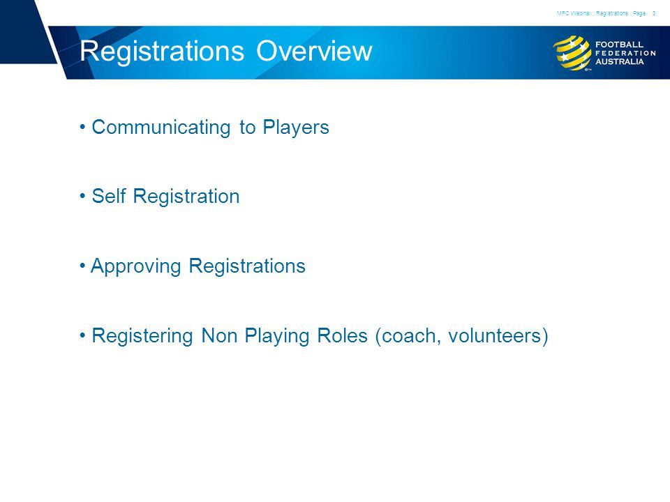 Registrations Overview Communicating to Players Self Registration Approving Registrations Registering Non Playing Roles (coach, volunteers) MFC Webinar : Registrations : Page3