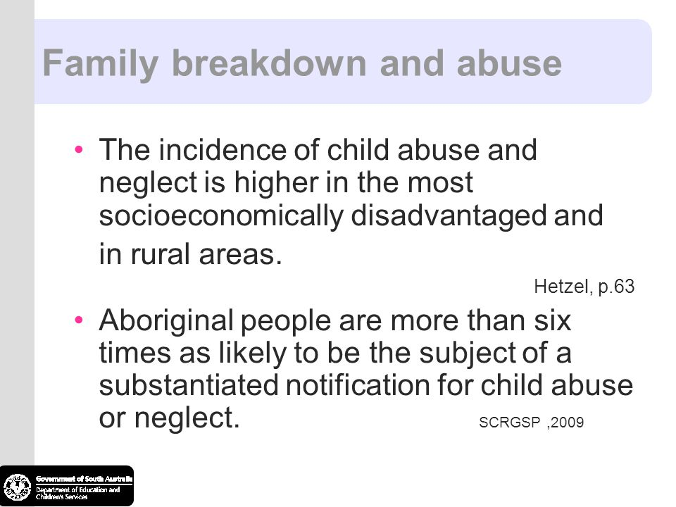 Family breakdown and abuse The incidence of child abuse and neglect is higher in the most socioeconomically disadvantaged and in rural areas. Hetzel,