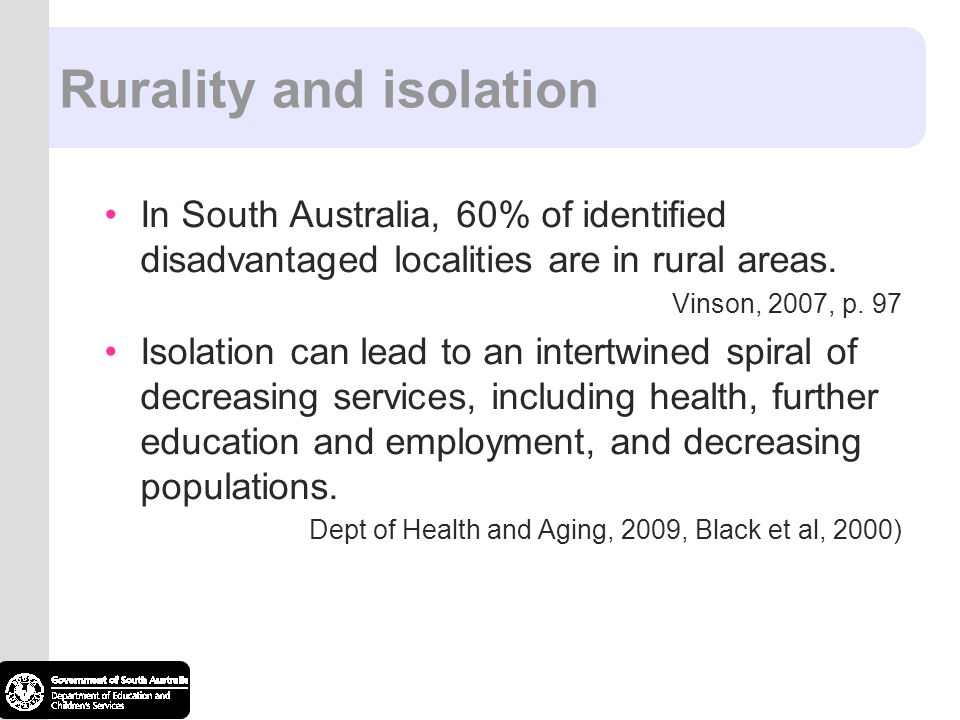 Rurality and isolation In South Australia, 60% of identified disadvantaged localities are in rural areas. Vinson, 2007, p. 97 Isolation can lead to an