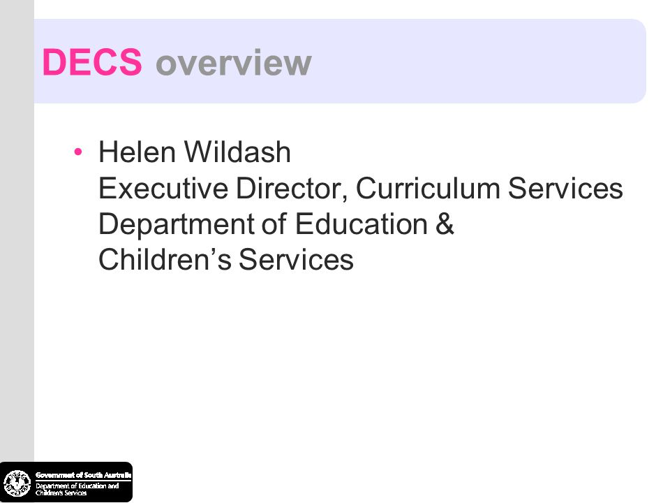 DECS overview Helen Wildash Executive Director, Curriculum Services Department of Education & Childrens Services