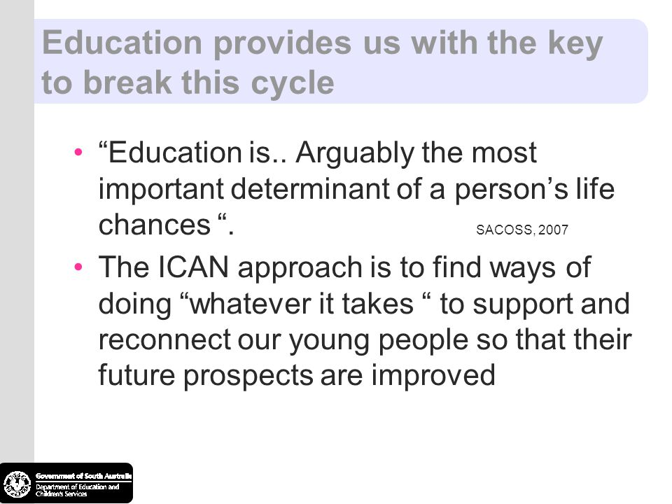 Education provides us with the key to break this cycle Education is.. Arguably the most important determinant of a persons life chances. SACOSS, 2007