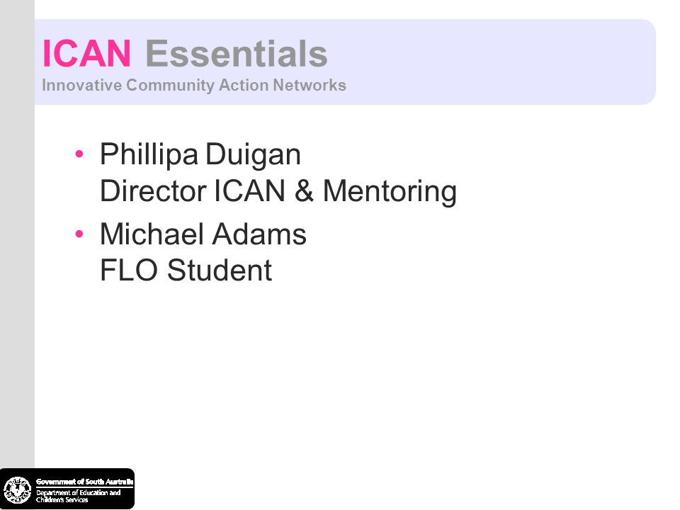 ICAN Essentials Innovative Community Action Networks Phillipa Duigan Director ICAN & Mentoring Michael Adams FLO Student