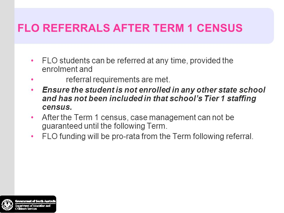 FLO REFERRALS AFTER TERM 1 CENSUS FLO students can be referred at any time, provided the enrolment and referral requirements are met. Ensure the stude