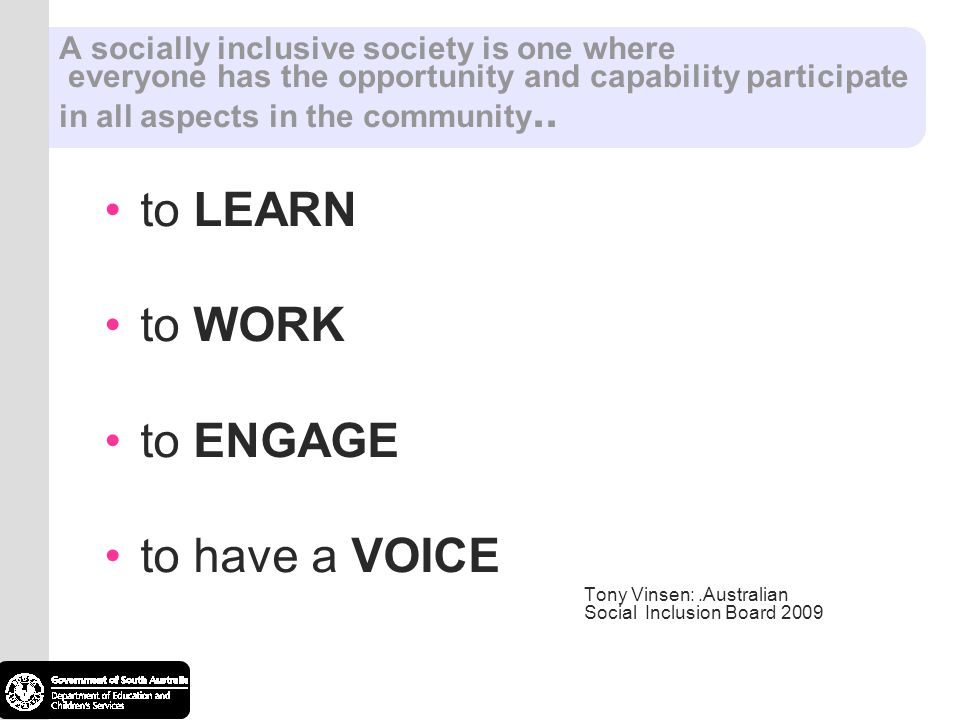 A socially inclusive society is one where everyone has the opportunity and capability participate in all aspects in the community.. to LEARN to WORK t