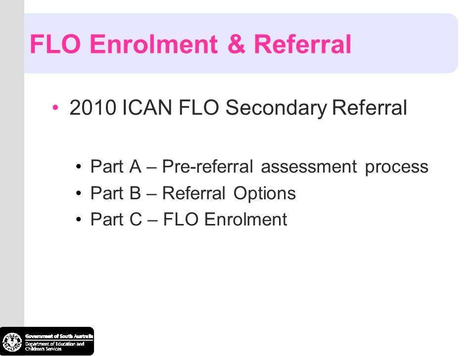 FLO Enrolment & Referral 2010 ICAN FLO Secondary Referral Part A – Pre-referral assessment process Part B – Referral Options Part C – FLO Enrolment