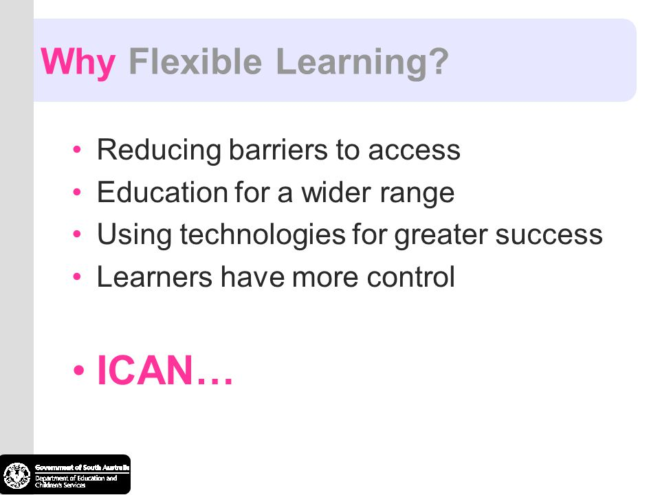 Why Flexible Learning? Reducing barriers to access Education for a wider range Using technologies for greater success Learners have more control ICAN…