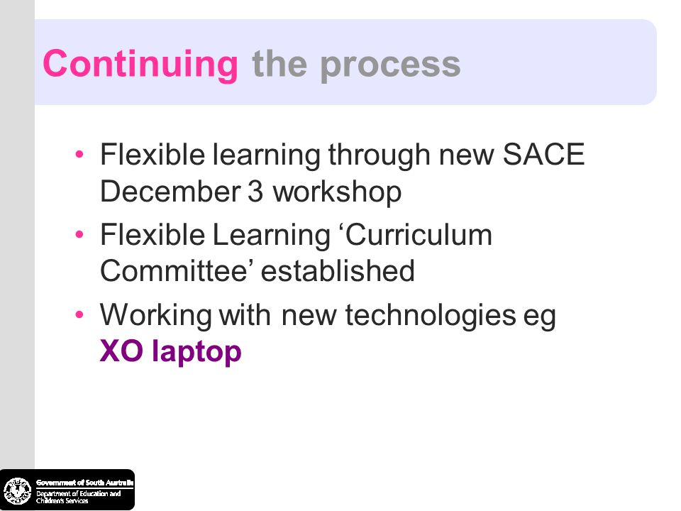 Continuing the process Flexible learning through new SACE December 3 workshop Flexible Learning Curriculum Committee established Working with new tech