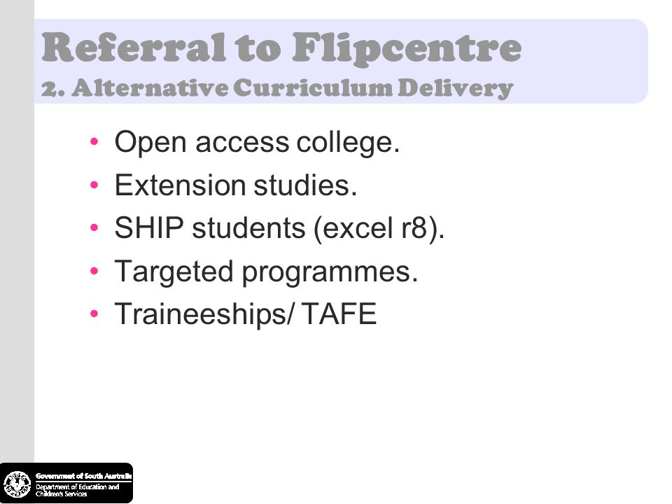 Referral to Flipcentre 2. Alternative Curriculum Delivery Open access college. Extension studies. SHIP students (excel r8). Targeted programmes. Train